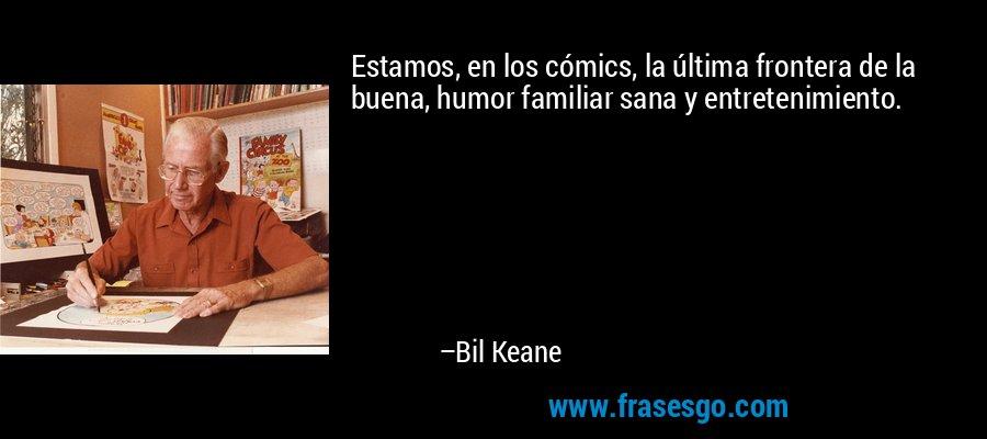 Estamos, en los cómics, la última frontera de la buena, humor familiar sana y entretenimiento. – Bil Keane