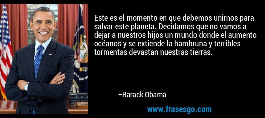 Este es el momento en que debemos unirnos para salvar este planeta. Decidamos que no vamos a dejar a nuestros hijos un mundo donde el aumento océanos y se extiende la hambruna y terribles tormentas devastan nuestras tierras. – Barack Obama