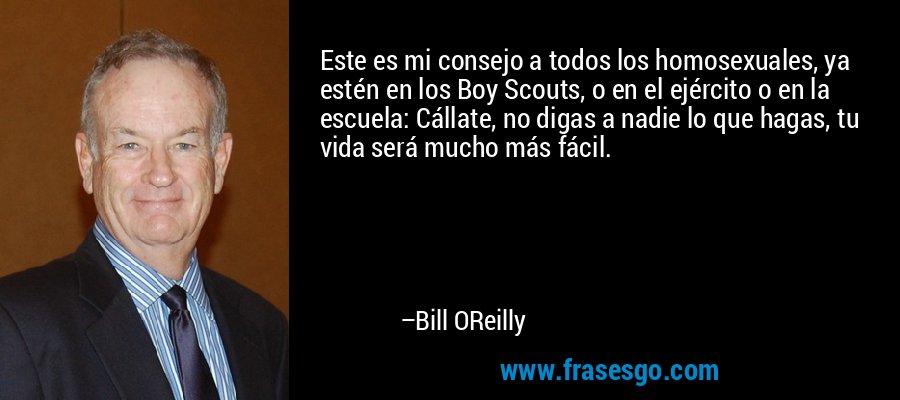 Este es mi consejo a todos los homosexuales, ya estén en los Boy Scouts, o en el ejército o en la escuela: Cállate, no digas a nadie lo que hagas, tu vida será mucho más fácil. – Bill OReilly