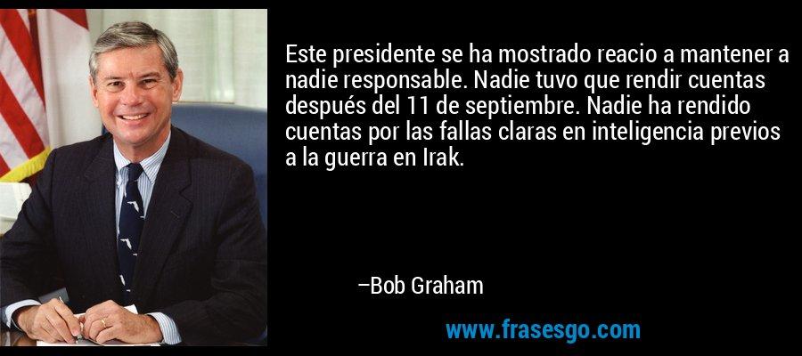 Este presidente se ha mostrado reacio a mantener a nadie responsable. Nadie tuvo que rendir cuentas después del 11 de septiembre. Nadie ha rendido cuentas por las fallas claras en inteligencia previos a la guerra en Irak. – Bob Graham