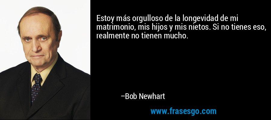 Estoy más orgulloso de la longevidad de mi matrimonio, mis hijos y mis nietos. Si no tienes eso, realmente no tienen mucho. – Bob Newhart