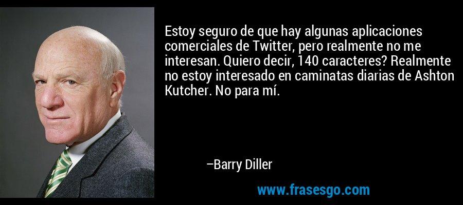 Estoy seguro de que hay algunas aplicaciones comerciales de Twitter, pero realmente no me interesan. Quiero decir, 140 caracteres? Realmente no estoy interesado en caminatas diarias de Ashton Kutcher. No para mí. – Barry Diller