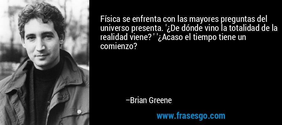 Física se enfrenta con las mayores preguntas del universo presenta. '¿De dónde vino la totalidad de la realidad viene? ' '¿Acaso el tiempo tiene un comienzo? – Brian Greene