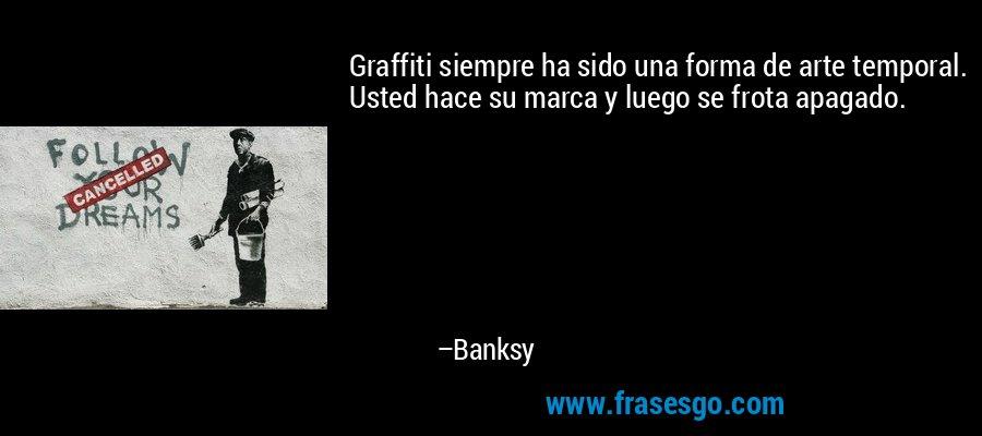 Graffiti siempre ha sido una forma de arte temporal. Usted hace su marca y luego se frota apagado. – Banksy