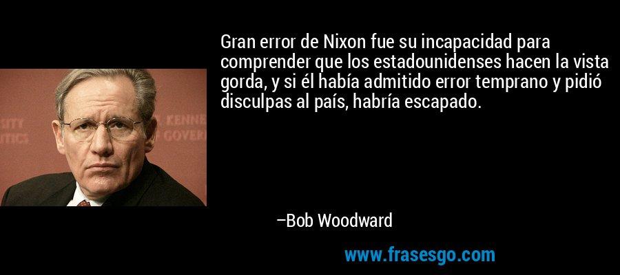Gran error de Nixon fue su incapacidad para comprender que los estadounidenses hacen la vista gorda, y si él había admitido error temprano y pidió disculpas al país, habría escapado. – Bob Woodward