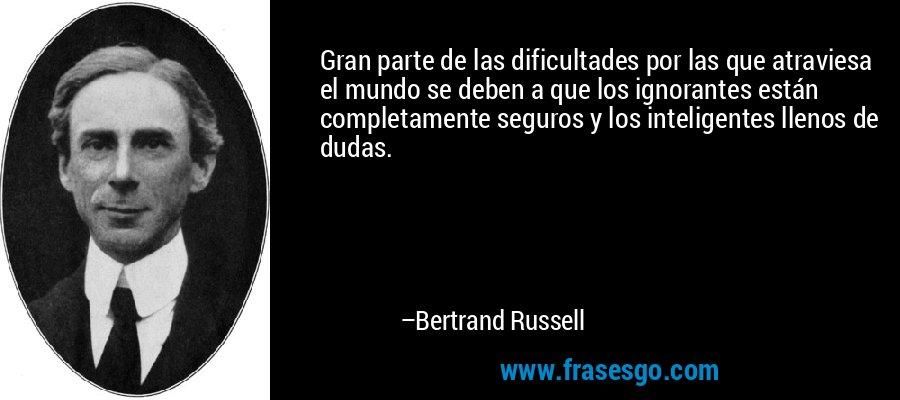 Gran parte de las dificultades por las que atraviesa el mundo se deben a que los ignorantes están completamente seguros y los inteligentes llenos de dudas. – Bertrand Russell