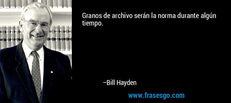 Granos de archivo serán la norma durante algún tiempo. – Bill Hayden