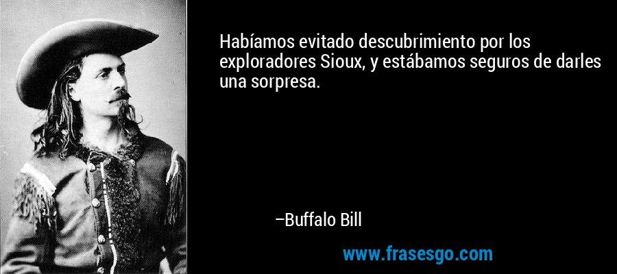 Habíamos evitado descubrimiento por los exploradores Sioux, y estábamos seguros de darles una sorpresa. – Buffalo Bill