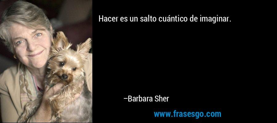 Hacer es un salto cuántico de imaginar. – Barbara Sher
