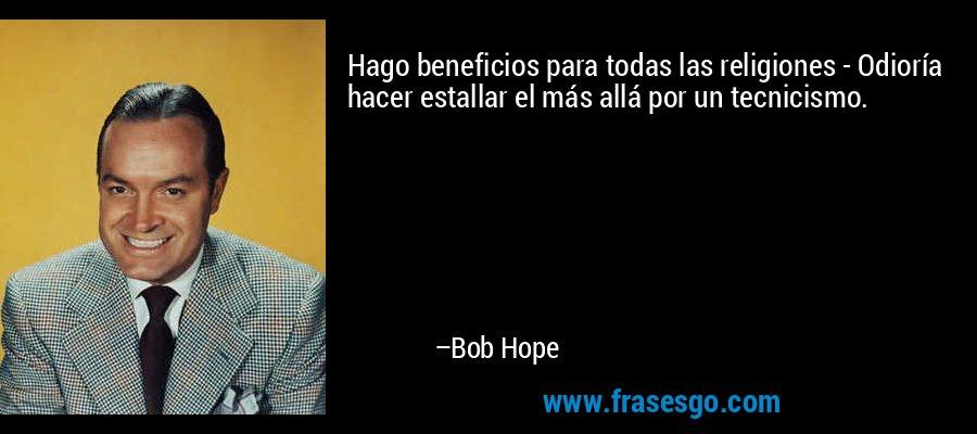 Hago beneficios para todas las religiones - Odioría hacer estallar el más allá por un tecnicismo. – Bob Hope