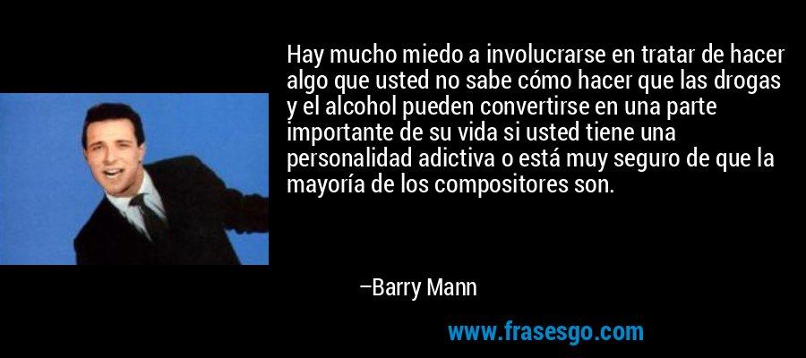 Hay mucho miedo a involucrarse en tratar de hacer algo que usted no sabe cómo hacer que las drogas y el alcohol pueden convertirse en una parte importante de su vida si usted tiene una personalidad adictiva o está muy seguro de que la mayoría de los compositores son. – Barry Mann