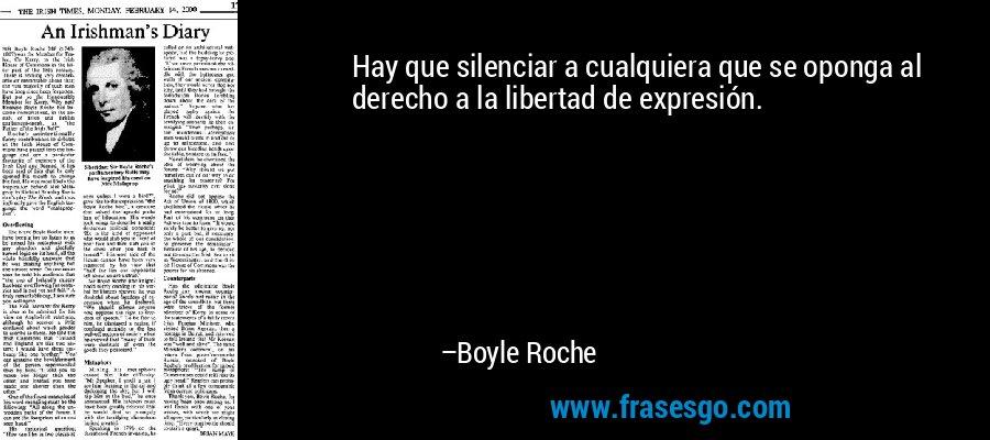 Hay que silenciar a cualquiera que se oponga al derecho a la libertad de expresión. – Boyle Roche