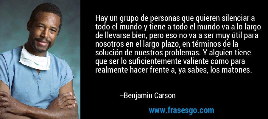 Hay un grupo de personas que quieren silenciar a todo el mundo y tiene a todo el mundo va a lo largo de llevarse bien, pero eso no va a ser muy útil para nosotros en el largo plazo, en términos de la solución de nuestros problemas. Y alguien tiene que ser lo suficientemente valiente como para realmente hacer frente a, ya sabes, los matones. – Benjamin Carson