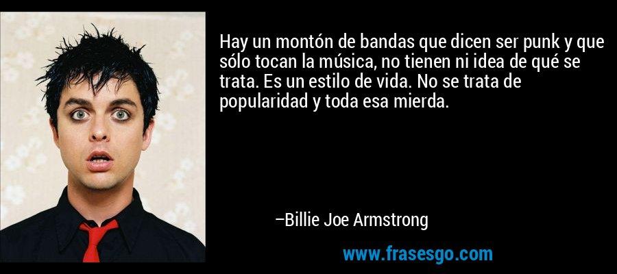 Hay un montón de bandas que dicen ser punk y que sólo tocan la música, no tienen ni idea de qué se trata. Es un estilo de vida. No se trata de popularidad y toda esa mierda. – Billie Joe Armstrong