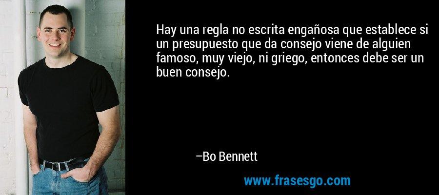 Hay una regla no escrita engañosa que establece si un presupuesto que da consejo viene de alguien famoso, muy viejo, ni griego, entonces debe ser un buen consejo. – Bo Bennett