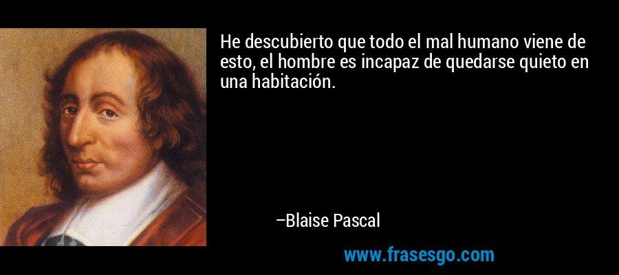 He descubierto que todo el mal humano viene de esto, el hombre es incapaz de quedarse quieto en una habitación. – Blaise Pascal