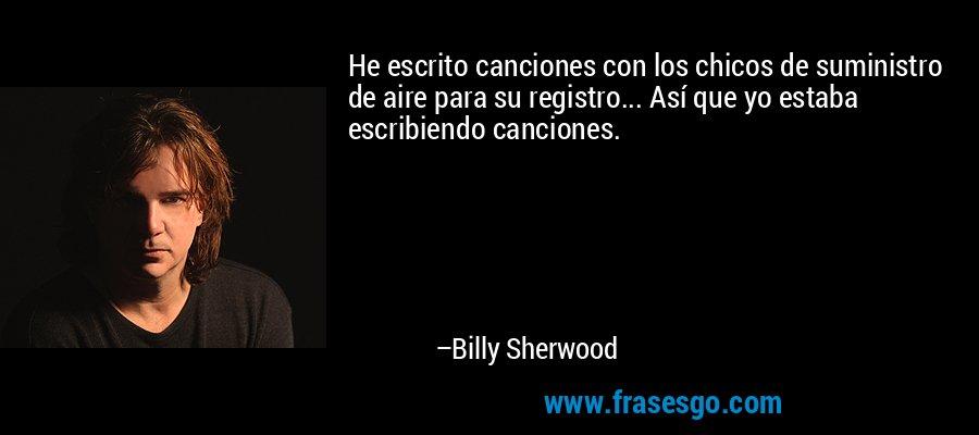 He escrito canciones con los chicos de suministro de aire para su registro... Así que yo estaba escribiendo canciones. – Billy Sherwood
