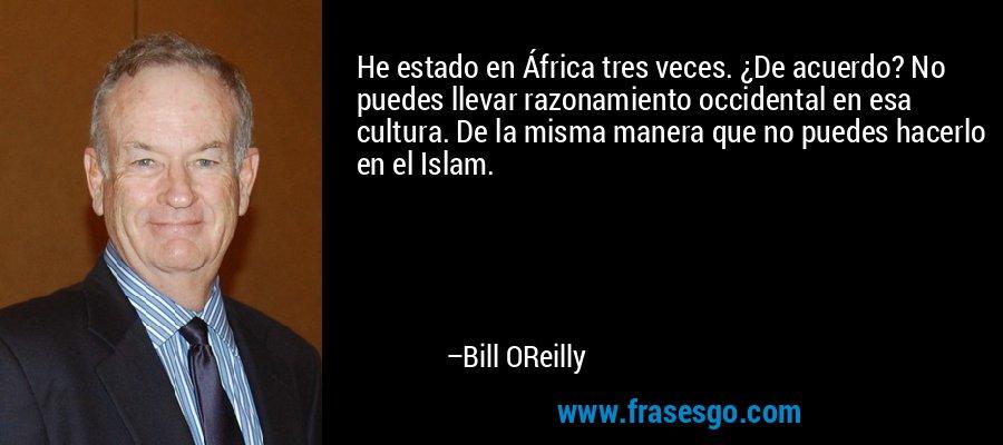 He estado en África tres veces. ¿De acuerdo? No puedes llevar razonamiento occidental en esa cultura. De la misma manera que no puedes hacerlo en el Islam. – Bill OReilly