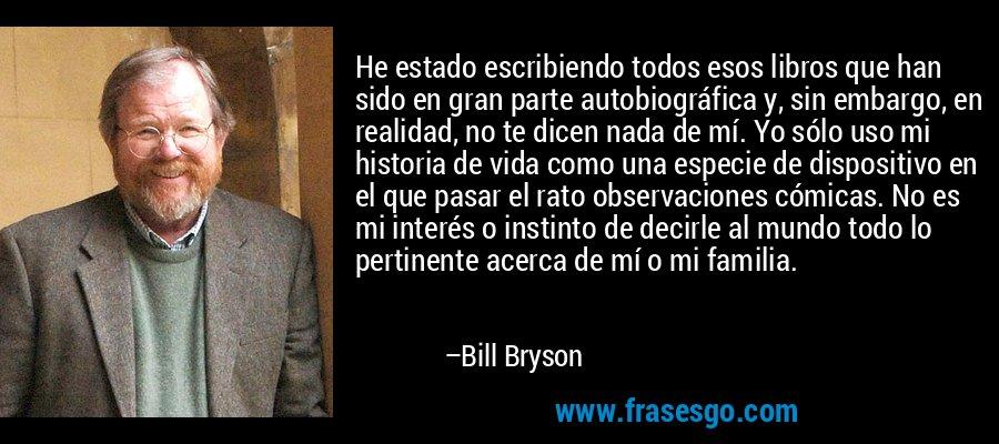 He estado escribiendo todos esos libros que han sido en gran parte autobiográfica y, sin embargo, en realidad, no te dicen nada de mí. Yo sólo uso mi historia de vida como una especie de dispositivo en el que pasar el rato observaciones cómicas. No es mi interés o instinto de decirle al mundo todo lo pertinente acerca de mí o mi familia. – Bill Bryson