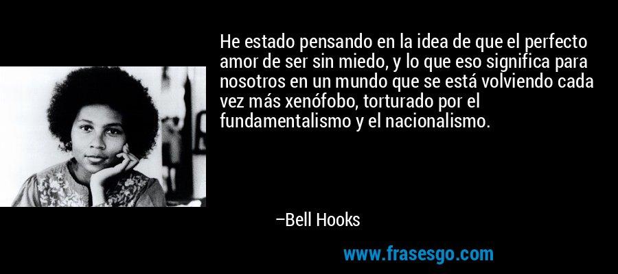 He estado pensando en la idea de que el perfecto amor de ser sin miedo, y lo que eso significa para nosotros en un mundo que se está volviendo cada vez más xenófobo, torturado por el fundamentalismo y el nacionalismo. – Bell Hooks