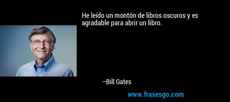 He leído un montón de libros oscuros y es agradable para abrir un libro. – Bill Gates