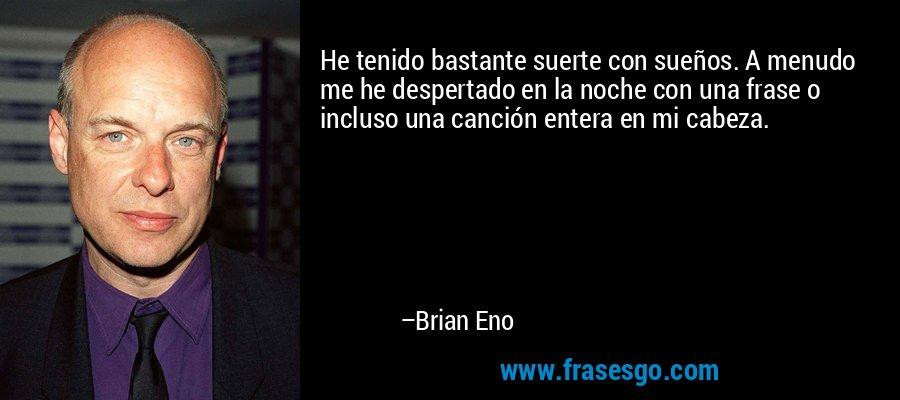 He tenido bastante suerte con sueños. A menudo me he despertado en la noche con una frase o incluso una canción entera en mi cabeza. – Brian Eno