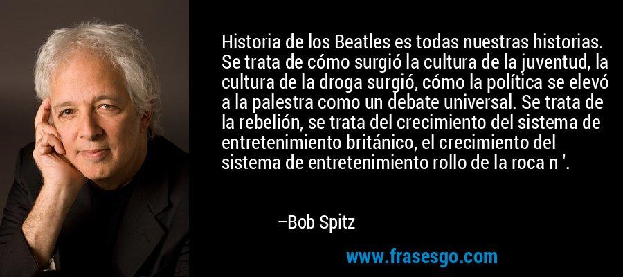 Historia de los Beatles es todas nuestras historias. Se trata de cómo surgió la cultura de la juventud, la cultura de la droga surgió, cómo la política se elevó a la palestra como un debate universal. Se trata de la rebelión, se trata del crecimiento del sistema de entretenimiento británico, el crecimiento del sistema de entretenimiento rollo de la roca n '. – Bob Spitz