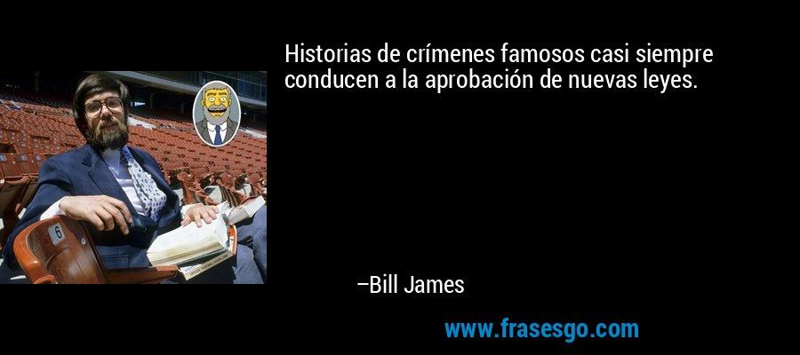 Historias de crímenes famosos casi siempre conducen a la aprobación de nuevas leyes. – Bill James