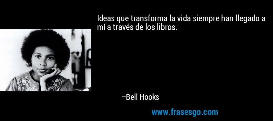 Ideas que transforma la vida siempre han llegado a mí a través de los libros. – Bell Hooks