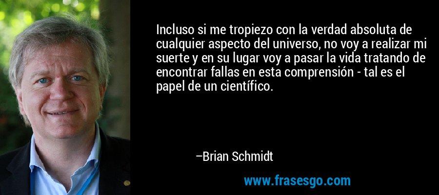 Incluso si me tropiezo con la verdad absoluta de cualquier aspecto del universo, no voy a realizar mi suerte y en su lugar voy a pasar la vida tratando de encontrar fallas en esta comprensión - tal es el papel de un científico. – Brian Schmidt