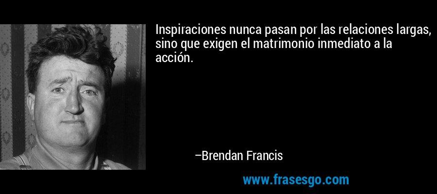 Inspiraciones nunca pasan por las relaciones largas, sino que exigen el matrimonio inmediato a la acción. – Brendan Francis