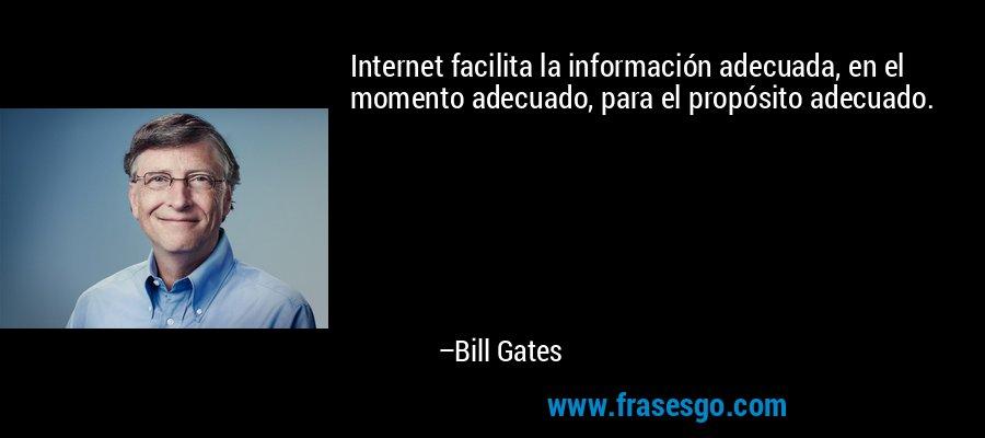 Internet facilita la información adecuada, en el momento adecuado, para el propósito adecuado. – Bill Gates