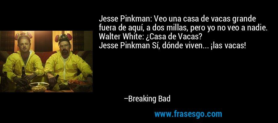 Jesse Pinkman Veo Una Casa De Vacas Grande Fuera De Aquí A
