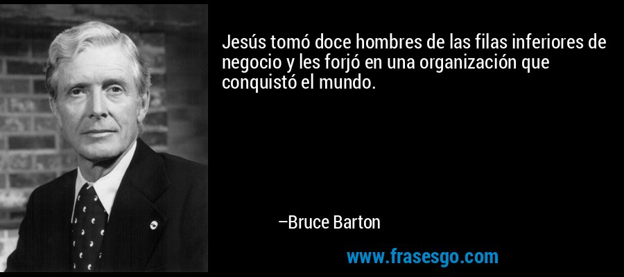Jesús tomó doce hombres de las filas inferiores de negocio y les forjó en una organización que conquistó el mundo. – Bruce Barton