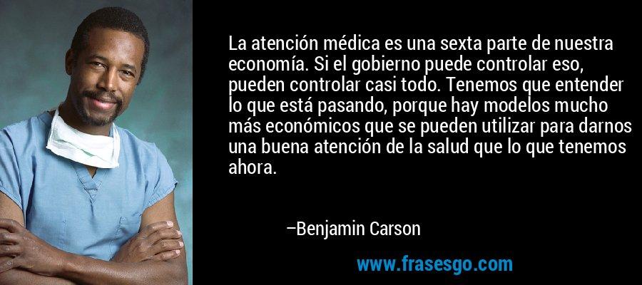 La atención médica es una sexta parte de nuestra economía. Si el gobierno puede controlar eso, pueden controlar casi todo. Tenemos que entender lo que está pasando, porque hay modelos mucho más económicos que se pueden utilizar para darnos una buena atención de la salud que lo que tenemos ahora. – Benjamin Carson