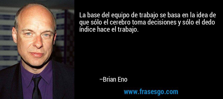 La base del equipo de trabajo se basa en la idea de que sólo el cerebro toma decisiones y sólo el dedo índice hace el trabajo. – Brian Eno