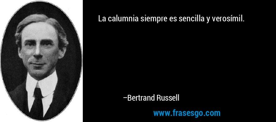 La calumnia siempre es sencilla y verosímil. – Bertrand Russell