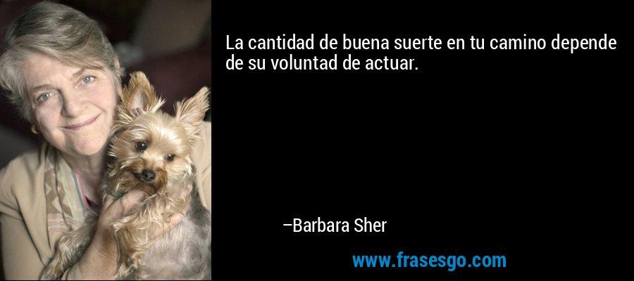 La cantidad de buena suerte en tu camino depende de su voluntad de actuar. – Barbara Sher