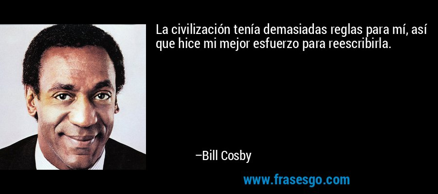 La civilización tenía demasiadas reglas para mí, así que hice mi mejor esfuerzo para reescribirla. – Bill Cosby
