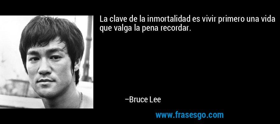 La clave de la inmortalidad es vivir primero una vida que valga la pena recordar. – Bruce Lee
