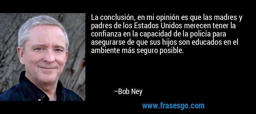 La conclusión, en mi opinión es que las madres y padres de los Estados Unidos merecen tener la confianza en la capacidad de la policía para asegurarse de que sus hijos son educados en el ambiente más seguro posible. – Bob Ney