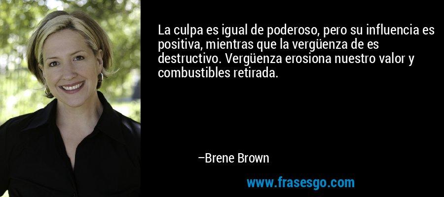 La culpa es igual de poderoso, pero su influencia es positiva, mientras que la vergüenza de es destructivo. Vergüenza erosiona nuestro valor y combustibles retirada. – Brene Brown