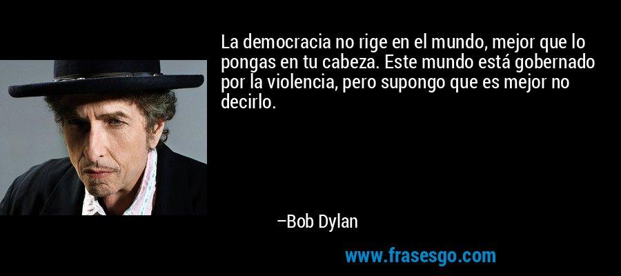 La democracia no rige en el mundo, mejor que lo pongas en tu cabeza. Este mundo está gobernado por la violencia, pero supongo que es mejor no decirlo. – Bob Dylan