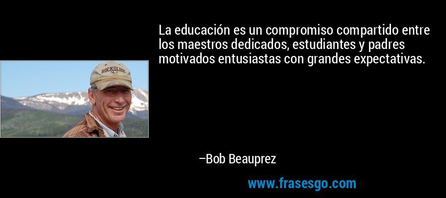 La educación es un compromiso compartido entre los maestros dedicados, estudiantes y padres motivados entusiastas con grandes expectativas. – Bob Beauprez