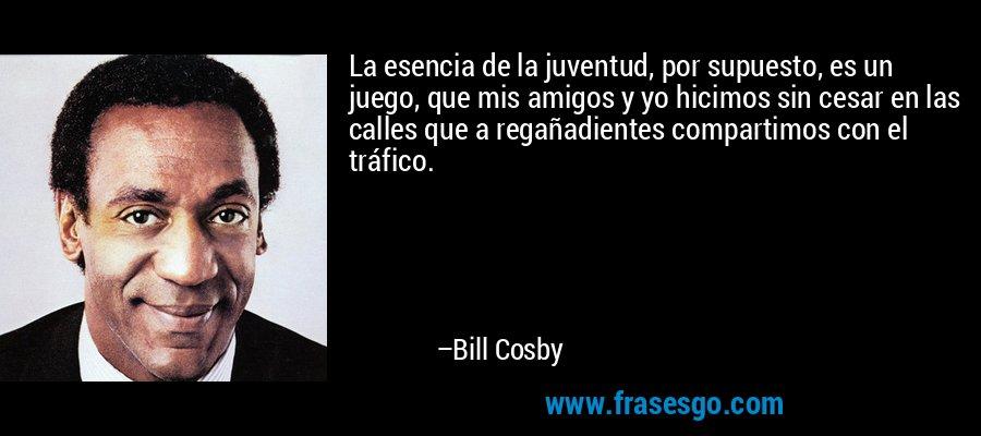 La esencia de la juventud, por supuesto, es un juego, que mis amigos y yo hicimos sin cesar en las calles que a regañadientes compartimos con el tráfico. – Bill Cosby