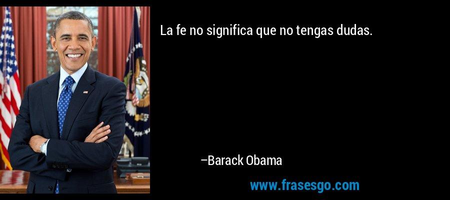 La fe no significa que no tengas dudas. – Barack Obama