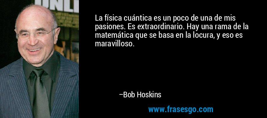 La física cuántica es un poco de una de mis pasiones. Es extraordinario. Hay una rama de la matemática que se basa en la locura, y eso es maravilloso. – Bob Hoskins