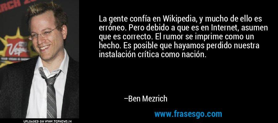 La gente confía en Wikipedia, y mucho de ello es erróneo. Pero debido a que es en Internet, asumen que es correcto. El rumor se imprime como un hecho. Es posible que hayamos perdido nuestra instalación crítica como nación. – Ben Mezrich