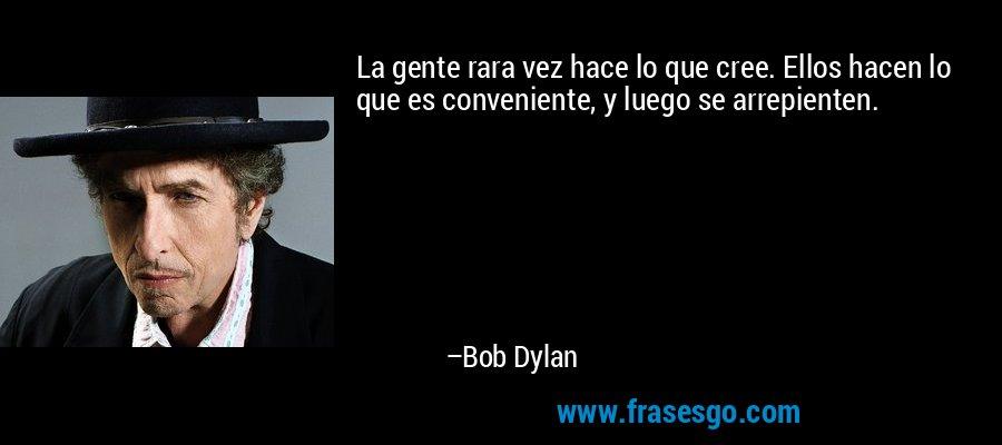 La gente rara vez hace lo que cree. Ellos hacen lo que es conveniente, y luego se arrepienten. – Bob Dylan
