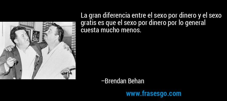 La gran diferencia entre el sexo por dinero y el sexo gratis es que el sexo por dinero por lo general cuesta mucho menos. – Brendan Behan